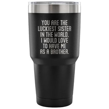LUCKIEST SISTER FROM BROTHER * Unique Gift for Your Sibling * Vacuum Tumbler 30 oz.