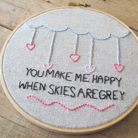 Embroidery Hoop Art. You Make Me Happy When Skies Are Grey with Cloud and Hearts