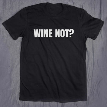 Wine Not Tumblr Clothes Slogan Tee Funny Alcohol Drinking Party T-shirt