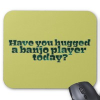Funny Have You Hugged a Banjo Player Today? Mouse Pad