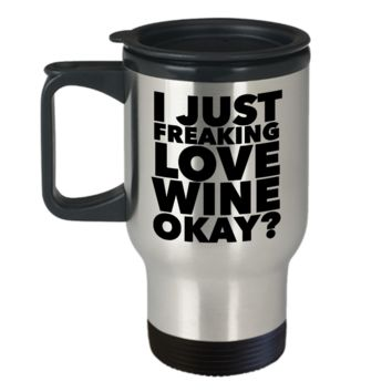 Wine Travel Mug - I Just Freaking Love Wine Okay? Stainless Steel Insulated Travel Coffee Cup with Lid