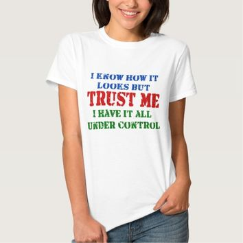 Trust Me -- All Under Control T Shirts