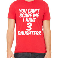 You Can't Scare Me I Have 3 Daughters T-Shirt Unisex Men's Women's Dad Mom Father Mother Baby Funny Three