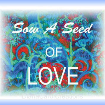 Sow A Seed Of Love Printable Art Ready To Download To Your Computer For Inspirational  Wall Art