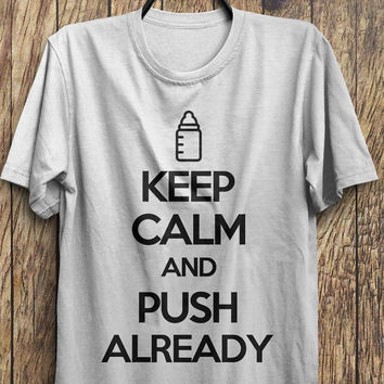 Keep Calm and Push Already T-Shirt- Funny t-shirt,  keep calm t-shirt, Black Friday, Boxing day, Christmas Blowout Clearance Sale