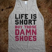 Life is Short Buy The Damn Shoes