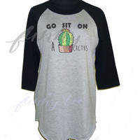 Go sit on a cactus t shirt raglan shirt Funny Tee **3/4 sleeve shirt **Men women tshirts size S M L XL XXL