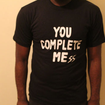 You Complete Mess T shirt- Hipster- trendy- Swag- Available in black or white