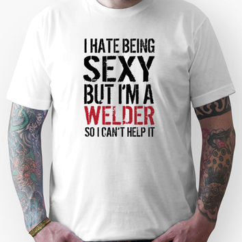 Funny 'I hate being sexy but I'm a welder so I can't help it' T-Shirt
