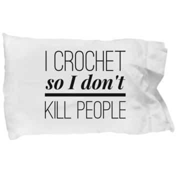 I Crochet So I Don't Kill People Pillowcase