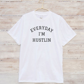 Everyday I'm Hustlin Shirt Trendy Shirt Fashion Shirt Gifts Funny Quote Tee Slogan Shirt Graphic Teen Shirt Unisex Tshirt Men Tshirt Women