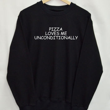 Pizza loves me unconditionally Shirt Sweatshirt Clothing Sweater Top Tumblr Fashion Funny Text Slogan Dope Jumper tee swag quote blogger