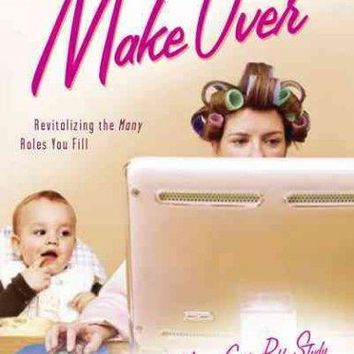 Makeover: Revitalizing the Many Roles You Fill (A Modern Girl's Bible Study)