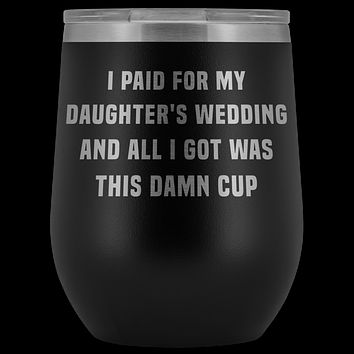 Father Of The Bride Gifts I Paid for My Daughters Wedding and All I Got Was This Damn Cup Stemless Insulated Travel Wine Tumbler BPA Free 12oz