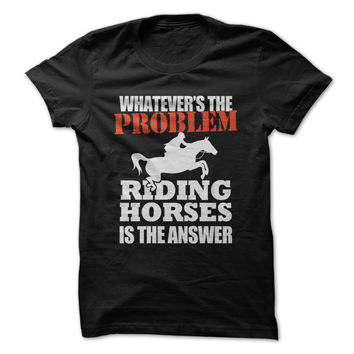 Whatever's The Problem. Riding Horses Is The Answer