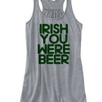St. Patrick's Day Irish You Were Beer Racerback Tank | Saint Patrick's Tank | St. Patrick's Shirts | Drunk Irish Shirts | MADE in USA