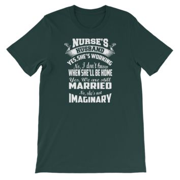 Nurse's Husband. Yes, she's working. No, I don't know when she'll be home. Yes, we are still married. No she's not imaginary - Short-Sleeve Unisex T-Shirt