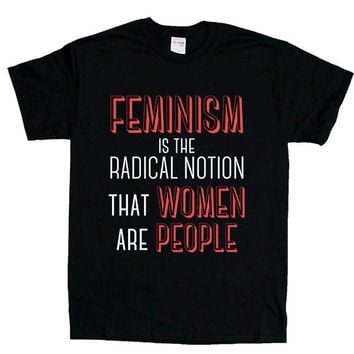 Feminism Is The Radical Notion That Women Are People -- Unisex T-Shirt
