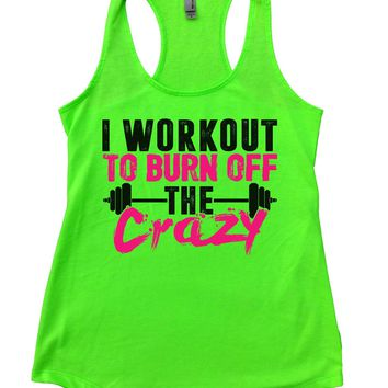 I Workout To Burn Off The Crazy Womens Workout Tank Top