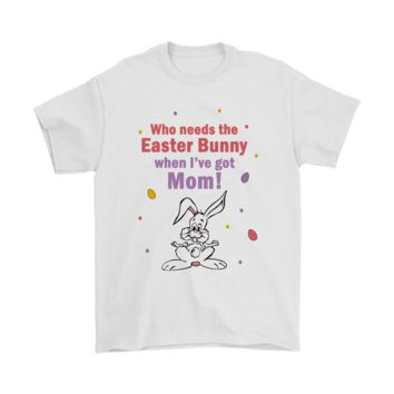 PEAPV4S Who Needs The Easter Bunny When I've Got Mom Shirts