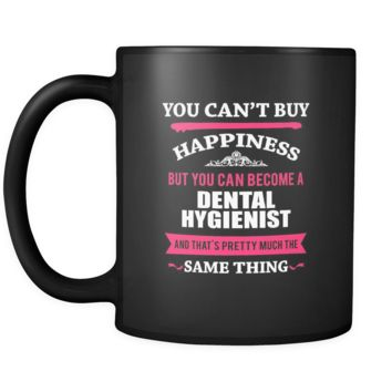 Dental Hygienist You can't buy happiness but you can become a Dental Hygienist and that's pretty much the same thing 11oz Black Mug
