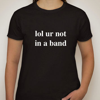 """""""lol ur not in a band"""" T-Shirt"""