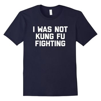I Was Not Kung Fu Fighting T-Shirt funny saying 80s novelty