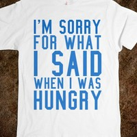 SORRY FOR WHAT I SAID WHEN I WAS HUNGRY TEE T SHIRT