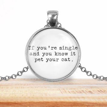 "Snarky pendant necklace, ""If you're single and you know it, pet your cat"", choice of silver or bronze, key ring option"