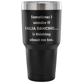SOMETIMES I WONDER IF SALSA DANCING * Funny Gift for Latin Teacher, Student, Dancer * Vacuum Tumbler 30 oz.