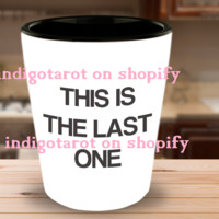 Funny Shot Glass THIS IS THE LAST ONE