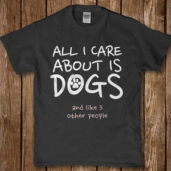 All i care about is dogs and like 3 other people unisex t-shirt