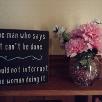 Funny Wooden Block Sign, Wall Plaque, Home Or Office Decor, The Man Who Says It Can't Be Done Should Not Interrupt The Woman Doing It
