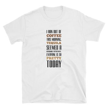 I Ran Out of Coffee This Morning Tequila Seemed A Reasonable Replacement Everyone Is So Pretty Today Shirt, Funny T-Shirt