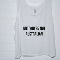 But You're Not Australian Tank Top | 5 Seconds of Summer Screen Printed Crop Tank