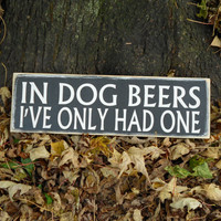 In Dog Beer I've Only Had One Wooden Sign No. 18DB 5.5 X 18