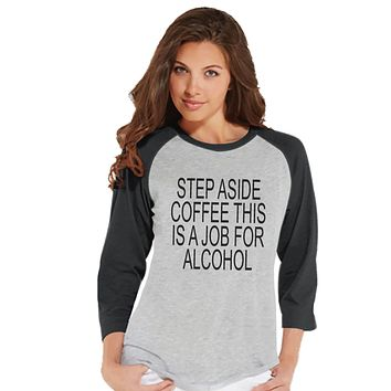 Drinking Shirts - Funny Hangover Shirt - Step Aside Coffee This Is a Job for Alcohol - Womens Grey Raglan - Humorous Drinking Gift for Her