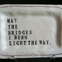 May the Bridges I Burn Light the Way - porcelain dish