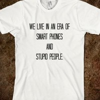WE LIVE IN AN ERA OF SMART PHONES AND STUPID PEOPLE