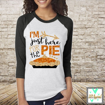 Thanksgiving Shirt - I'm Just Here For The Pie - Pumpkin Pie - Women's Thanksgiving Shirt - Holiday Shirt Pumpkin Pie - Glitter Shirt