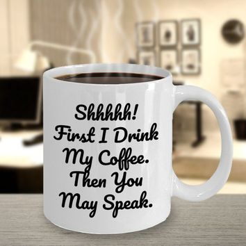 Funny Coffee Mug, Gift For Coffee Lovers, Shhhh! First I Drink My Coffee Then You May Speak Christmas, Birthday, Mother Or Father's Day Gift