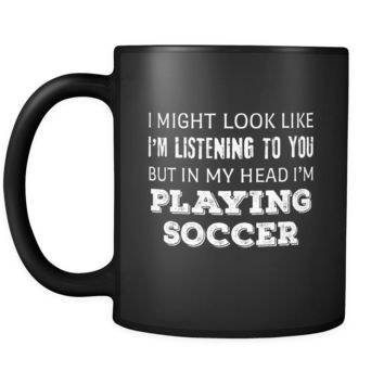 Soccer I Might Look Like I'm Listening But In My Head I'm Playing Soccer 11oz Black Mug