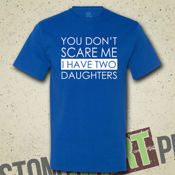 You Don't Scare Me I Have Two Daughters T-shirt - Tee - Shirt - Custom - Funny - Humor - Mothers Day - Fathers Day - Gift for Mom & Dad