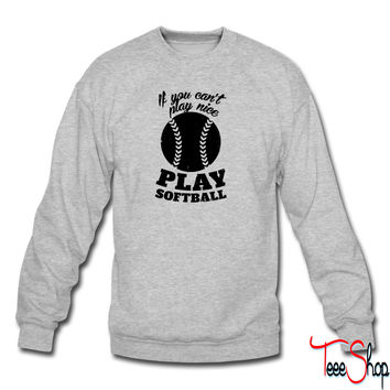 If You Cant Play Nice Play Softball sweatshirt