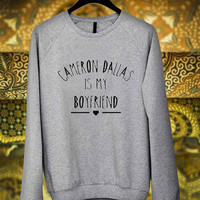 Cameron Dallas is My boyfriend sweater sweatshirt unisex adult