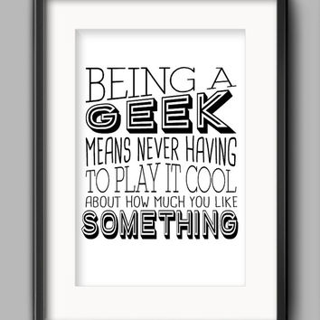 """Printable Geek Poster - """"Being a geek means never having to play it cool about how much you like something."""""""