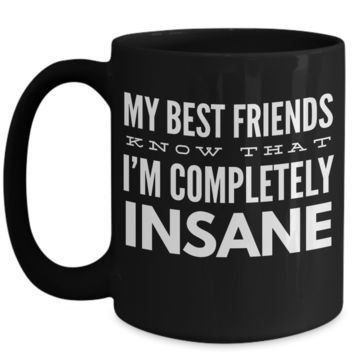 My Best Friends Know That I'm Completely Insane Coffee Mug