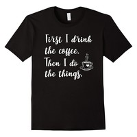 First I Drink the Coffee Then I Do the Things Shirt