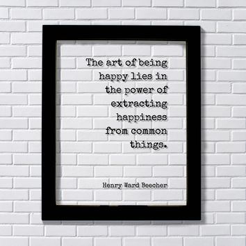 Henry Ward Beecher - The art of being happy lies in the power of extracting happiness common things