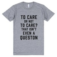 To Care Or Not To Care? That Isn't Even A Question-T-Shirt